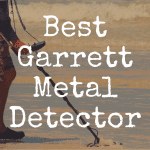 What's the Best Garrett Metal Detector?