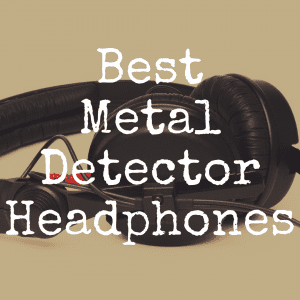 What Are the Best Headphones for Metal Detectors?