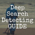 Guide to Deep Search Metal Detecting: Best Detectors, Tools & Tips